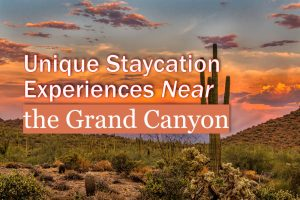 Unique Staycation Experiences Near the Grand Canyon